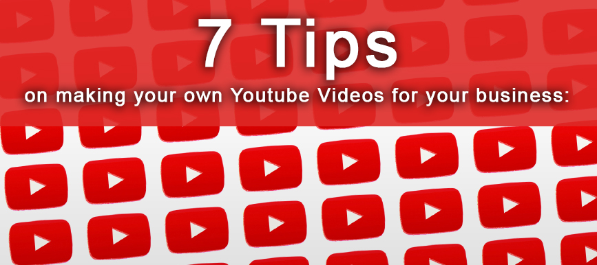 7 Tips on making your own Youtube Videos for your business